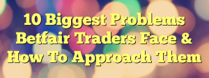 10 Biggest Problems Betfair Traders Face & How To Approach Them