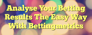 Analyse Your Betting Results The Easy Way With Bettingmetrics