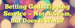 Betting Gods Tipping Service — Not A Scam, But Does It Work?