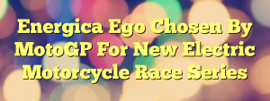 Energica Ego Chosen By MotoGP For New Electric Motorcycle Race Series