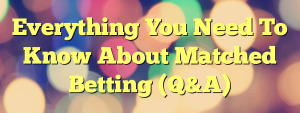 Everything You Need To Know About Matched Betting (Q&A)