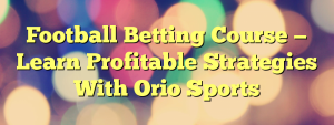 Football Betting Course — Learn Profitable Strategies With Orio Sports