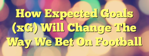 How Expected Goals (xG) Will Change The Way We Bet On Football