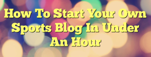 How To Start Your Own Sports Blog In Under An Hour