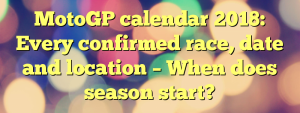MotoGP calendar 2018: Every confirmed race, date and location – When does season start?