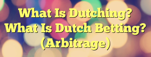 What Is Dutching? What Is Dutch Betting? (Arbitrage)