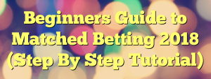 Beginners Guide to Matched Betting 2018 (Step By Step Tutorial)