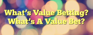 What's Value Betting? What's A Value Bet?