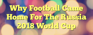 Why Football Came Home For The Russia 2018 World Cup