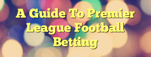 A Guide To Premier League Football Betting