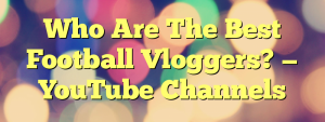 Who Are The Best Football Vloggers? — YouTube Channels