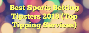 Best Sports Betting Tipsters 2018 (Top Tipping Services)