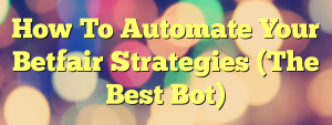 How To Automate Your Betfair Strategies (The Best Bot)