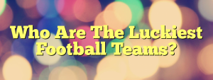 Who Are The Luckiest Football Teams?