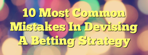 10 Most Common Mistakes In Devising A Betting Strategy